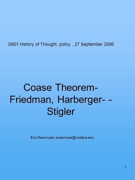 1 Coase Theorem- Friedman, Harberger- - Stigler Eric Rasmusen, G601 History of Thought, policy, 27 September 2006.