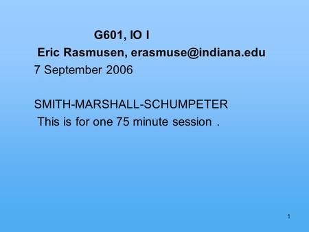1 G601, IO I Eric Rasmusen, 7 September 2006 SMITH-MARSHALL-SCHUMPETER This is for one 75 minute session.