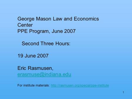 1 George Mason Law and Economics Center PPE Program, June 2007 Second Three Hours: 19 June 2007 Eric Rasmusen, For institute materials: