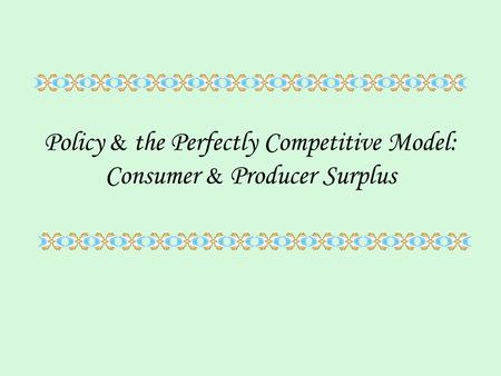 Policy & the Perfectly Competitive Model: Consumer & Producer Surplus.
