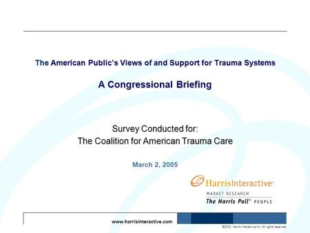 Www.harrisinteractive.com ©2003, Harris Interactive Inc. All rights reserved. The American Publics Views of and Support for Trauma Systems A Congressional.