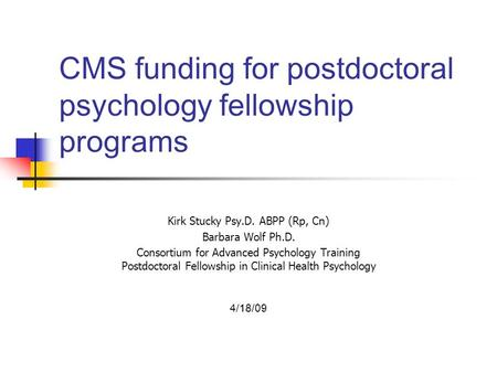 CMS funding for postdoctoral psychology fellowship programs Kirk Stucky Psy.D. ABPP (Rp, Cn) Barbara Wolf Ph.D. Consortium for Advanced Psychology Training.