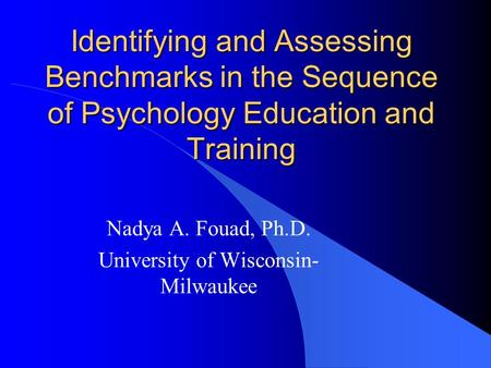Identifying and Assessing Benchmarks in the Sequence of Psychology Education and Training Nadya A. Fouad, Ph.D. University of Wisconsin- Milwaukee.