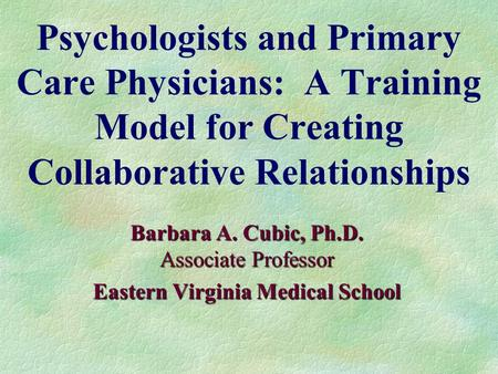 Psychologists and Primary Care Physicians: A Training Model for Creating Collaborative Relationships Barbara A. Cubic, Ph.D. Associate Professor Eastern.