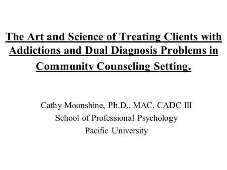 The Art and Science of Treating Clients with Addictions and Dual Diagnosis Problems in Community Counseling Setting. Cathy Moonshine, Ph.D., MAC, CADC.