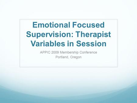 Emotional Focused Supervision: Therapist Variables in Session APPIC 2009 Membership Conference Portland, Oregon.