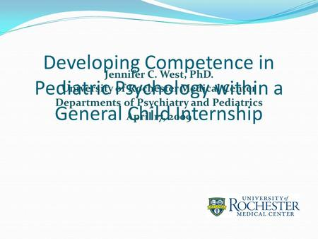 Developing Competence in Pediatric Psychology within a General Child Internship Jennifer C. West, PhD. University of Rochester Medical Center Departments.