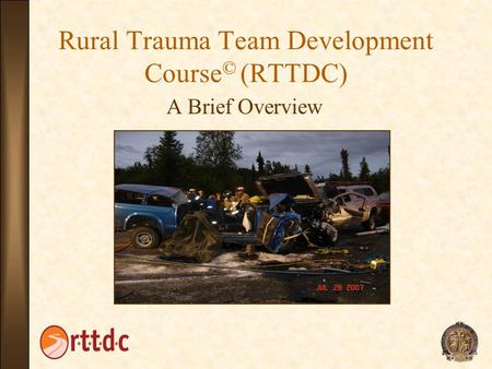 Rural Trauma Team Development Course © (RTTDC) A Brief Overview.