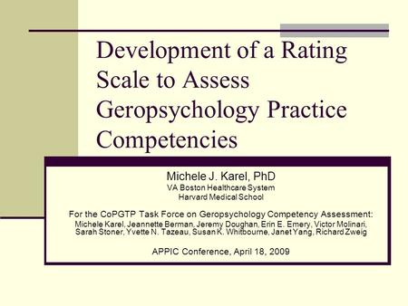 Development of a Rating Scale to Assess Geropsychology Practice Competencies Michele J. Karel, PhD VA Boston Healthcare System Harvard Medical School For.