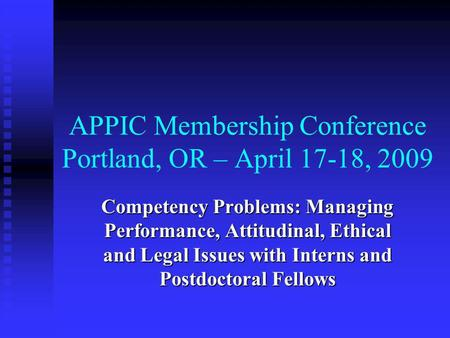 APPIC Membership Conference Portland, OR – April 17-18, 2009 Competency Problems: Managing Performance, Attitudinal, Ethical and Legal Issues with Interns.