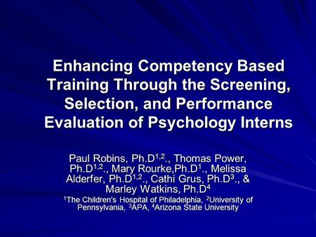 Enhancing Competency Based Training Through the Screening, Selection, and Performance Evaluation of Psychology Interns Paul Robins, Ph.D 1,2., Thomas Power,