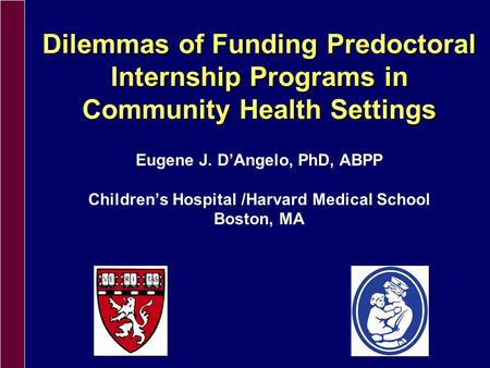 Dilemmas of Funding Predoctoral Internship Programs in Community Health Settings Eugene J. DAngelo, PhD, ABPP Childrens Hospital /Harvard Medical School.