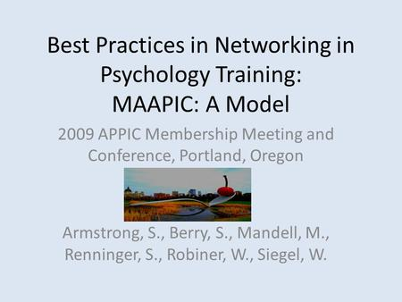 Best Practices in Networking in Psychology Training: MAAPIC: A Model 2009 APPIC Membership Meeting and Conference, Portland, Oregon Armstrong, S., Berry,