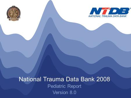 NTDB ® Annual Report 2008 © American College of Surgeons 2008. All Rights Reserved Worldwide National Trauma Data Bank 2008 Pediatric Report Version 8.0.