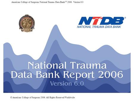 American College of Surgeons National Trauma Data Bank ® 2006. Version 6.0 © American College of Surgeons 2006. All Rights Reserved Worldwide.