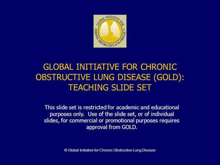 © Global Initiative for Chronic Obstructive Lung Disease GLOBAL INITIATIVE FOR CHRONIC OBSTRUCTIVE LUNG DISEASE (GOLD): TEACHING SLIDE SET This slide set.