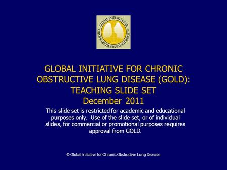 © Global Initiative for Chronic Obstructive Lung Disease GLOBAL INITIATIVE FOR CHRONIC OBSTRUCTIVE LUNG DISEASE (GOLD): TEACHING SLIDE SET December 2011.