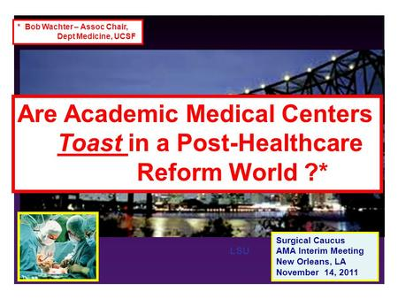 LSU Surgical Caucus AMA Interim Meeting New Orleans, LA November 14, 2011 Challenges Facing Academic Surgical Education in the Post-Health Reform Era....