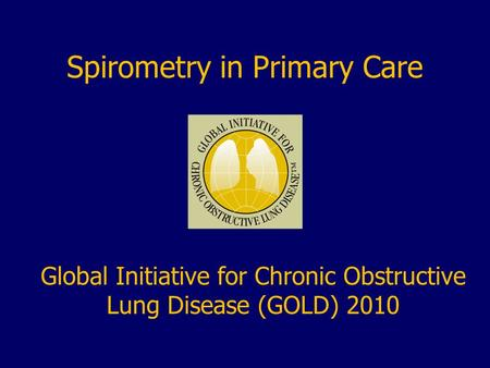 Spirometry in Primary Care Global Initiative for Chronic Obstructive Lung Disease (GOLD) 2010.