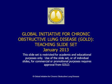 © Global Initiative for Chronic Obstructive Lung Disease GLOBAL INITIATIVE FOR CHRONIC OBSTRUCTIVE LUNG DISEASE (GOLD): TEACHING SLIDE SET January 2013.