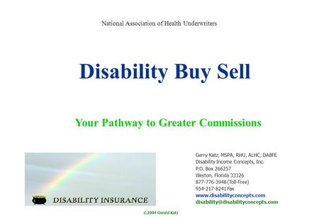 ©2004 Gerald Katz Disability Buy Sell Your Pathway to Greater Commissions Gerry Katz, MSPA, RHU, ALHC, DABFE Disability Income Concepts, Inc. P.O. Box.