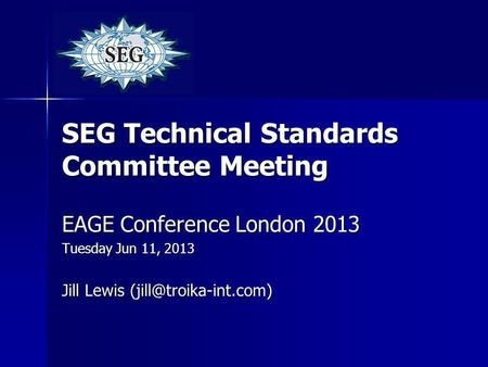 SEG Technical Standards Committee Meeting EAGE Conference London 2013 Tuesday Jun 11, 2013 Jill Lewis