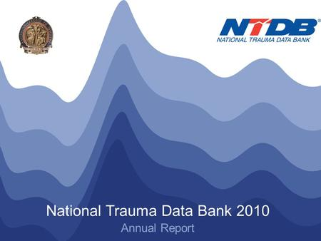 NTDB ® Annual Report 2010 © American College of Surgeons 2010. All Rights Reserved Worldwide National Trauma Data Bank 2010 Annual Report.