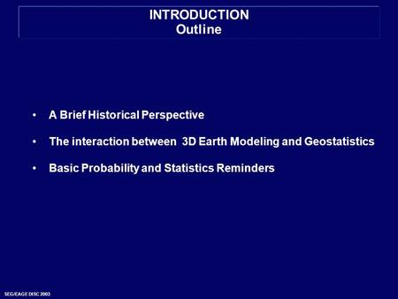 SEG/EAGE DISC 2003 INTRODUCTION Outline A Brief Historical Perspective The interaction between 3D Earth Modeling and Geostatistics Basic Probability and.
