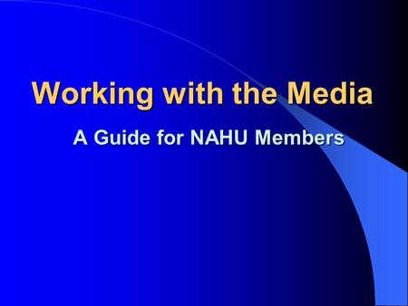 Working with the Media A Guide for NAHU Members NAHU Media Relations Tools New Media Relations Tab on Homepage 2 Guidebooks; Media Relations Chair Manual.