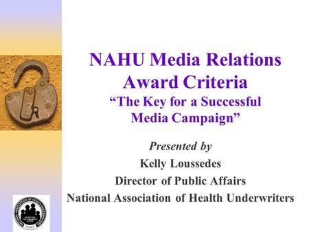 NAHU Media Relations Award Criteria The Key for a Successful Media Campaign Presented by Kelly Loussedes Director of Public Affairs National Association.