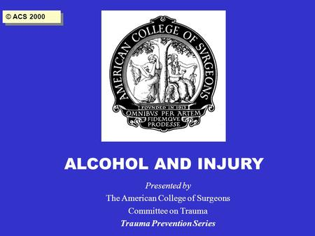 ALCOHOL AND INJURY Presented by The American College of Surgeons Committee on Trauma Trauma Prevention Series © ACS 2000.