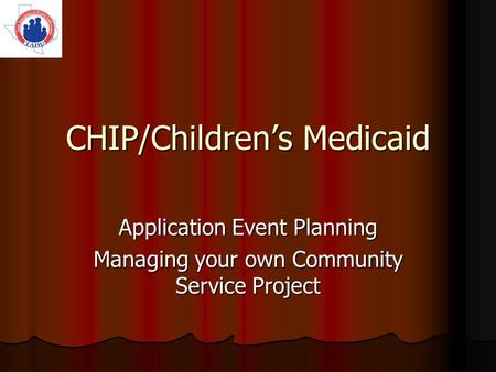 CHIP/Childrens Medicaid Application Event Planning Managing your own Community Service Project.
