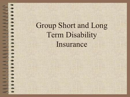 Group Short and Long Term Disability Insurance. Course Objectives To provide an understanding of group disability insurance and the disability market.