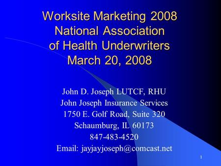 1 Worksite Marketing 2008 National Association of Health Underwriters March 20, 2008 John D. Joseph LUTCF, RHU John Joseph Insurance Services 1750 E. Golf.