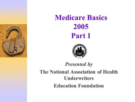 Medicare Basics 2005 Part 1 Presented by The National Association of Health Underwriters Education Foundation.