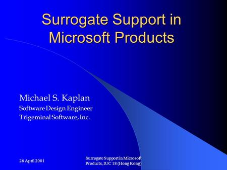 26 April 2001 Surrogate Support in Microsoft Products, IUC 18 (Hong Kong) Surrogate Support in Microsoft Products Michael S. Kaplan Software Design Engineer.