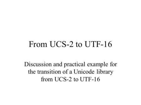 From UCS-2 to UTF-16 Discussion and practical example for the transition of a Unicode library from UCS-2 to UTF-16.