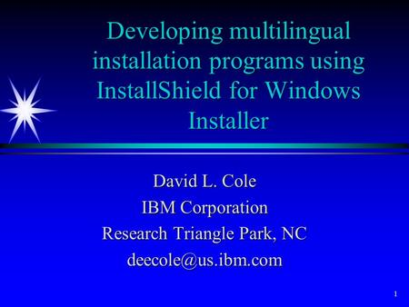 1 Developing multilingual installation programs using InstallShield for Windows Installer David L. Cole IBM Corporation Research Triangle Park, NC