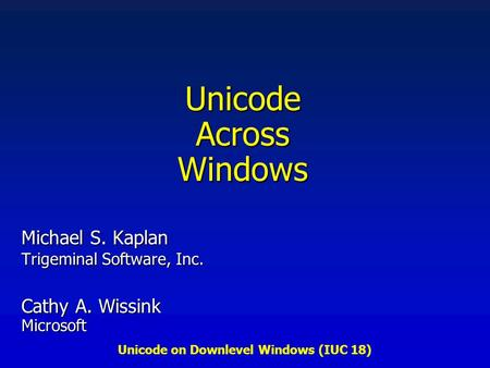 Unicode on Downlevel Windows (IUC 18) Unicode Across Windows Michael S. Kaplan Trigeminal Software, Inc. Cathy A. Wissink Microsoft.