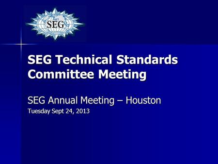 SEG Technical Standards Committee Meeting SEG Annual Meeting – Houston Tuesday Sept 24, 2013.
