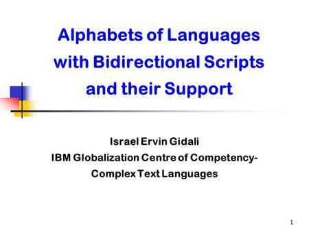 1 Alphabets of Languages with Bidirectional Scripts and their Support Israel Ervin Gidali IBM Globalization Centre of Competency- Complex Text Languages.