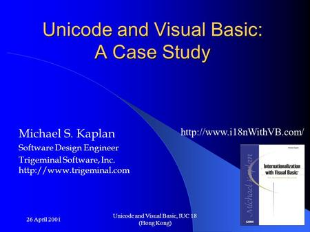 26 April 2001 Unicode and Visual Basic, IUC 18 (Hong Kong) Unicode and Visual Basic: A Case Study Michael S. Kaplan Software Design Engineer Trigeminal.