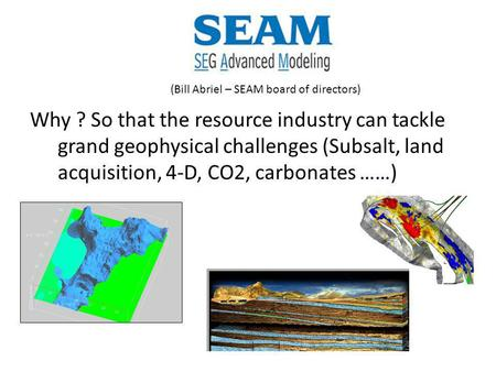 Why ? So that the resource industry can tackle grand geophysical challenges (Subsalt, land acquisition, 4-D, CO2, carbonates ……) (Bill Abriel – SEAM board.