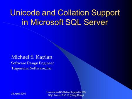 26 April 2001 Unicode and Collation Support in MS SQL Server, IUC 18 (Hong Kong) Unicode and Collation Support in Microsoft SQL Server Michael S. Kaplan.