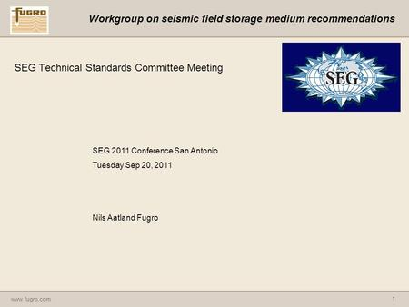 Www.fugro.com1 Workgroup on seismic field storage medium recommendations SEG Technical Standards Committee Meeting SEG 2011 Conference San Antonio Tuesday.