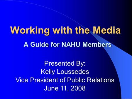 Working with the Media A Guide for NAHU Members Presented By: Kelly Loussedes Vice President of Public Relations June 11, 2008.