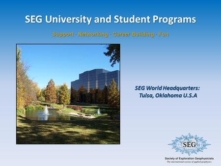 SEG University and Student Programs Support · Networking · Career Building · Fun SEG World Headquarters: Tulsa, Oklahoma U.S.A Tulsa, Oklahoma U.S.A.