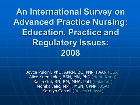 An International Survey on Advanced Practice Nursing: Education, Practice and Regulatory Issues: 2008 Joyce Pulcini, PhD, APRN, BC, PNP, FAAN (USA) Alice.