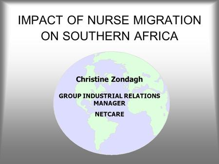 IMPACT OF NURSE MIGRATION ON SOUTHERN AFRICA Christine Zondagh GROUP INDUSTRIAL RELATIONS MANAGER NETCARE.