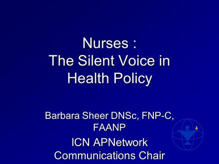 Nurses : The Silent Voice in Health Policy Barbara Sheer DNSc, FNP-C, FAANP ICN APNetwork Communications Chair.